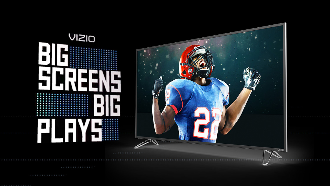 VIZIO<BR>BIG SCREENS FOR BIG PLAYS
